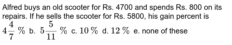 Alfred buys an old   scooter for Rs. 4700 and spends Rs. 800 on its repairs. If he sells the   scooter for Rs. 5800, his gain percent is `4 4/7%` b. `\ 5 5/(11)%` c. `10 %` d. `12 %` e. none of these