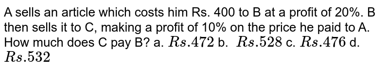 A sells an article which costs him Rs. 400 to B at a profit of 20%. B   then sells it to C, making a profit of 10% on the price he paid to A. How   much does C pay B? a. `R s .472` b. `\ R s .528` c. `R s .476` d. `R s .532`
