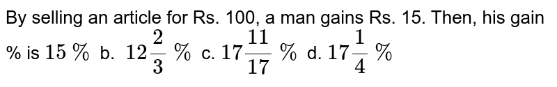 By selling an article for Rs. 100, a man gains Rs. 15. Then, his gain %   is `15 %` b. `\ 12 2/3%` c. `17(11)/(17)%` d. `17 1/4%`
