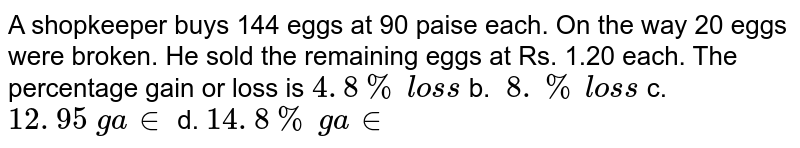 A shopkeeper buys 144 eggs at 90 paise each. On the way 20 eggs were   broken. He sold the remaining eggs at Rs. 1.20 each. The percentage gain or   loss is `4. 8 %\ los s` b. `\ 8. %\ los s` c. `12. 95\ ga in` d. `14. 8 %\ ga in`