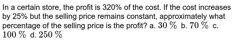 In a certain store, the profit is 320% of the cost. If the cost increases by 25% but the selling price remains constant, approximately what percentage of the selling price is the profit? a. `30 %` b. `70 %` c. `100 %` d. `250 %`