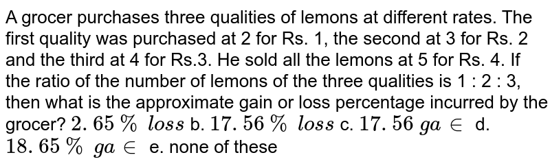 A grocer purchases   three qualities of lemons at different rates. The first quality was purchased   at 2 for Rs. 1, the second at 3 for Rs. 2 and the third at 4 for Rs.3. He   sold all the lemons at 5 for Rs. 4. If the ratio of the number of lemons of   the three qualities is 1 : 2 : 3, then what is the approximate gain or loss   percentage incurred by the grocer? `2. 65 %\ los s` b. `17. 56 %\ los s`  c. `17. 56\ ga in` d. `18. 65 %\ ga in` e. none of these