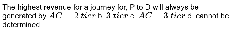 The highest revenue   for a journey for, P to D will always   be generated by `A C-2\ t i e r` b. `3\ t i e r`  c. `A C-3\ t i e r` d. cannot be determined