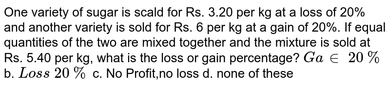 One variety of sugar   is scald for Rs. 3.20 per kg at a loss of 20% and another variety is sold for   Rs. 6 per kg at a gain of 20%. If equal quantities of the two are mixed   together and the mixture is sold at Rs. 5.40 per kg, what is the loss or gain   percentage? `G a in\ 20 %` b. `Los s\ 20 %`  c. No Profit,no loss d.   none of these