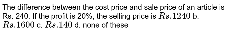 The difference   between the cost price and sale price of an article is Rs. 240. If the profit   is 20%, the selling price is `R s .1240` b. `R s .1600` c. `R s .140` d. none of these