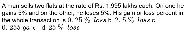 A man sells two flats   at the rate of Rs. 1.995 lakhs each. On one he gains 5% and on the other, he   loses 5%. His gain or loss percent in the whole transaction is `0. 25 %\ los s` b. `2. 5 %\ los s` c. `0. 255\ ga in` d. `25 %\ los s`