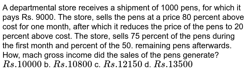 A departmental store   receives a shipment of 1000 pens, for which it pays Rs. 9000. The store,   sells the pens at a price 80 percent above cost for one month, after which it   reduces the price of the pens to 20 percent above cost. The store, sells 75   percent of the pens during the first month and percent of the 50. remaining   pens afterwards. How, mach gross income did the sales of the pens generate? `R s .10000` b. `R s .10800`  c. `R s .12150` d. `R s .13500`