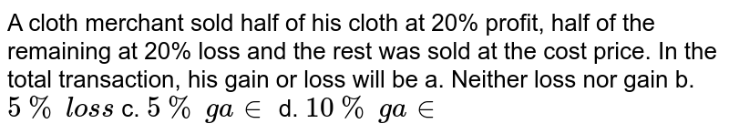 A   cloth merchant sold half of his cloth at 20% profit, half of the remaining at   20% loss and the rest was sold at the cost price. In the total transaction,   his gain or loss will be a. Neither loss nor gain   b. `5%\ los s`  c. `5%\ ga in` d. `10 %\ ga in`