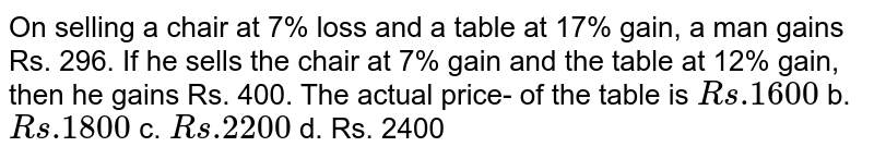 On selling a   chair at 7% loss and a table at 17% gain, a man gains Rs. 296. If he sells   the chair at 7% gain and the table at 12% gain, then he gains Rs. 400. The   actual price- of the table is `R s .1600` b. `R s .1800` c. `R s .2200` d. Rs. 2400