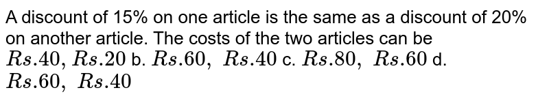 A discount of 15% on   one article is the same as a discount of 20% on another article. The costs of   the two articles can be `R s .40 , R s .20` b. `R s .60 ,\ R s .40`  c. `R s .80 ,\ R s .60` d. `R s .60 ,\ R s .40`
