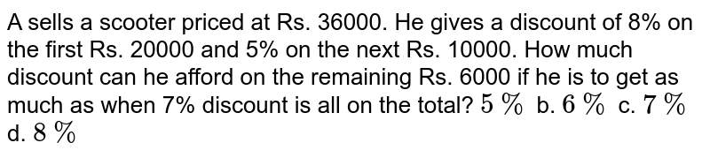 A sells a scooter priced   at Rs. 36000. He gives a discount of 8% on the first Rs. 20000 and 5% on the   next Rs. 10000. How much discount can he afford on the remaining Rs. 6000 if he is to get as much as when 7%   discount is all on the total? `5%` b. `6%` c. `7%` d. `8%`