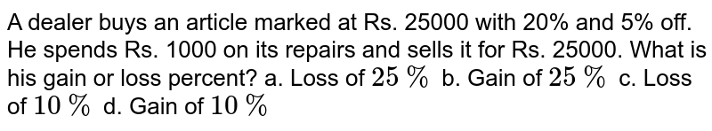 A dealer buys an article marked at Rs. 25000 with 20% and 5% off. He spends Rs. 1000 on its repairs and sells it for Rs. 25000. What is his gain or loss percent? a. Loss of `25 %` b. Gain of `25 %` c. Loss of `10 %` d. Gain of `10 %`