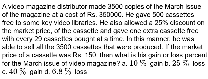 A video magazine distributor made 3500 copies of the March issue of the magazine at a cost of Rs. 350000. He gave 500 cassettes free to some key video libraries. He also allowed a 25% discount on the market price, of the cassette and gave one extra cassette free with every 29 cassettes bought at a time. In this manner, he was able to sell all the 3500 cassettes that were produced. If the market price of a cassette was Rs. 150, then what is his gain or loss percent for the March issue of video magazine? a. `10 %` gain b. `25%` loss c. `40%` gain d. `6.8%` loss