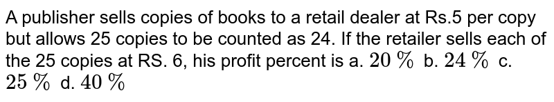 A publisher sells copies of books to a retail dealer at Rs.5 per copy but allows 25 copies to be counted as 24. If the retailer sells each of the 25 copies at RS. 6, his profit percent is a. `20 %` b. `24 %` c. `25 %` d. `40 %`