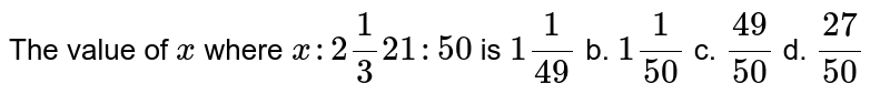 The   value of `x` where   `x :2 1/3 21 : 50` is `1 1/(49)` b. `1 1/(50)` c. `(49)/(50)` d. `(27)/(50)`