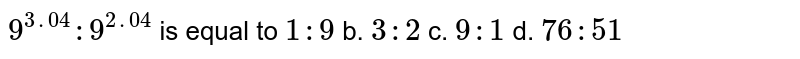 `9^(3. 04):9^(2. 04)` is equal to `1:9` b. `3:2` c. `9:1` d. `76 : 51`