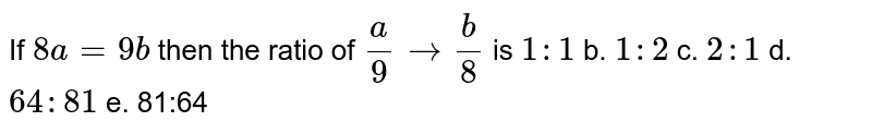 If   `8a=9b` then   the ratio of `a/9tob/8` is `1:1` b. `1:2` c. `2:1` d. `64 : 81` e.   81:64