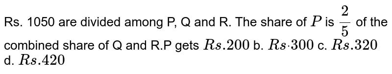 Rs.   1050 are divided among P, Q and R. The share of `P` is   `2/5` of   the combined share of Q and R.P gets `R s .200` b. `R sdot\ 300` c. `R s .320` d. `R s .420`