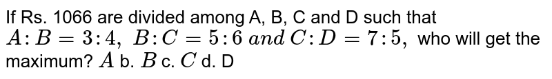 If Rs. 1066 are divided among A, B, C and D such   that `A : B=3:4,\ B : C=5:6\ a n d\ C : D=7:5,` who will get the maximum? `A` b. `B` c. `C` d. D