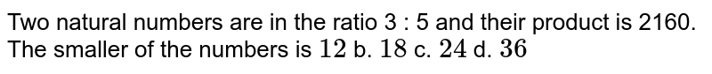Two   natural numbers are in the ratio 3 : 5 and their product is 2160. The smaller   of the numbers is  `12` b. `18` c. `24` d. `36`
