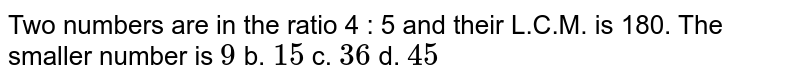 Two   numbers are in the ratio 4 : 5 and their L.C.M. is 180. The smaller number is    `9` b. `15` c. `36` d. `45`