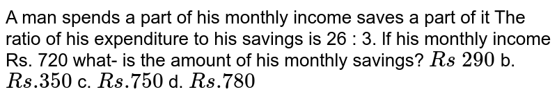 A   man spends a part of his monthly income saves a part of it The ratio of his   expenditure to his savings is 26 : 3. lf his monthly income Rs. 720 what- is the amount of his monthly savings? `R s\ 290` b. `R s .350` c. `R s .750` d. `R s .780`