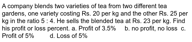 A   company blends two varieties of tea from two different tea gardens, one   variety costing Rs. 20 per kg and the other Rs. 25 per kg in the ratio 5 : 4.   He sells the blended tea at Rs. 23 per kg. Find his profit or loss percent.  a. Profit of 3.5% b. no   profit, no loss  c. Profit of 5% d. Loss of 5%
