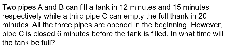 Two pipes A   and B can fill a tank in 12 minutes and 15 minutes respectively while a third   pipe C can empty the full thank in 20 minutes. All the three pipes are opened   in the beginning. However, pipe C is closed 6 minutes before the tank is   filled. In what time will the tank be full?