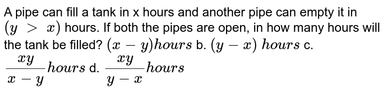 A pipe can fill a   tank in x hours and another pipe can empty it in `(y\ >\ x)` hours. If both the   pipes are open, in how many hours will the tank be filled? `(x-y)hou r s` b. `(y-x)\ hou r s`  c. `(x y)/(x-y)hou r s` d. `(x y)/(y-x)hou r s`