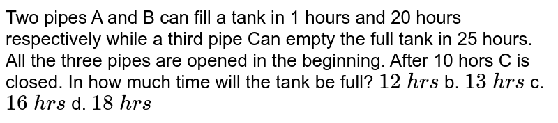 Two pipes A and B can fill a tank in 1 hours and   20 hours respectively while a third pipe Can empty the full tank in 25 hours.   All the three pipes are opened in the beginning. After 10 hors C is closed.   In how much time will the tank be full? `12\ h r s` b. `13\ h r s` c. `16\ h r s` d. `18\ h r s`