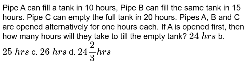 Pipe A can fill a   tank in 10 hours, Pipe B can fill the same tank in 15 hours. Pipe C can empty   the full tank in 20 hours. Pipes A, B and C are opened alternatively for one   hours each. If A is opened first, then how many hours will they take to till   the empty tank? `24\ h r s` b. `25\ h r s` c. `26\ h r s` d. `24 2/3h r s`