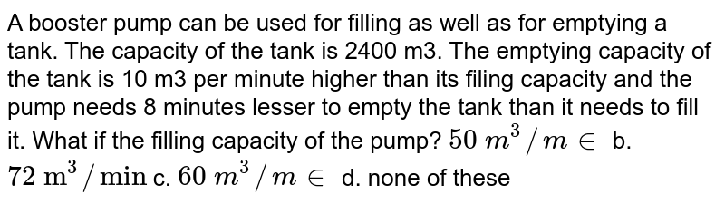 """A booster   pump can be used for filling as well as for emptying a tank. The capacity of   the tank is 2400 m3. The emptying capacity of the tank is 10 m3   per minute higher than its filing capacity and the pump needs 8 minutes   lesser to empty the tank than it needs to fill it. What if the filling   capacity of the pump? `50\ m^3//m in` b. `72\ """"m""""^3//""""min""""`  c. `60\ m^3//m in` d. none of   these"""