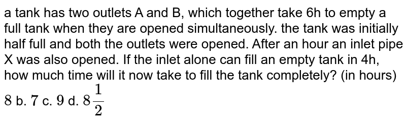 a tank has two outlets A and B, which together   take 6h to empty a full tank when they are opened simultaneously. the tank   was initially half full and both the outlets were opened. After an hour an   inlet pipe X was also opened. If the inlet alone can fill an empty tank in   4h, how much time will it now take to fill the tank completely? (in hours) `8` b. `7` c. `9` d. `8 1/2`