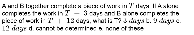 A and B together complete a piece of work in `T` days. If A alone completes the work in `T\ +\ 3` days and B alone completes the piece of work in `T\ +\ 12` days, what is T? `3\ d a y s` b. `9\ d a y s` c. `12\ d a y s`  d. cannot   be determined e. none of these