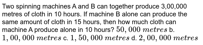 Two spinning machines A and B can together produce   3,00,000 metres of cloth in 10 hours. If machine B alone can produce the same   amount of cloth in 15 hours, then how much cloth can machine A produce alone   in 10 hours?  `50 , 000\ m e t r e s` b. `1, 00 , 000\ m e t r e s`  c. `1, 50 , 000\ m e t r e s` d. `2, 00 , 000\ m e t r e s`