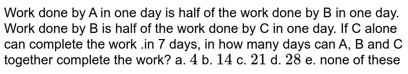 Work done by A in one day is half of the work done by B in one day. Work done by B is half of the work done by C in one day. If C alone can complete the work .in 7 days, in how many days can A, B and C together complete the work?  a. `4`  b. `14` c. `21` d. `28` e. none of these