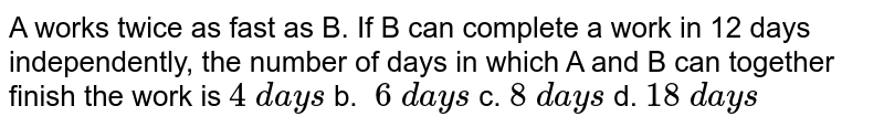 A works twice as fast as B. If B can complete a   work in 12 days independently, the number of days in which A and B can   together finish the work is  `4\ d a y s` b. `\ 6\ d a y s` c. `8\ d a y s` d. `18\ d a y s`