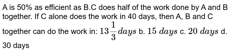 A is 50% as efficient as B.C does half of the work   done by A and B together. If C alone does the work in 40 days, then A, B and   C together can do the work in: `13 1/3d a y s` b. `15\ d a y s` c. `20\ d a y s` d. 30   days