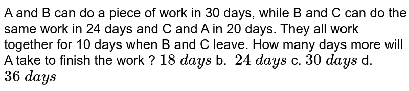 A and B can do a piece of work in 30 days, while B   and C can do the same work in 24 days and C and A in 20 days. They all work   together for 10 days when B and C leave. How many days more will A take to   finish the work ?  `18\ d a y s` b. `\ 24\ d a y s` c. `30\ d a y s` d. `36\ d a y s`