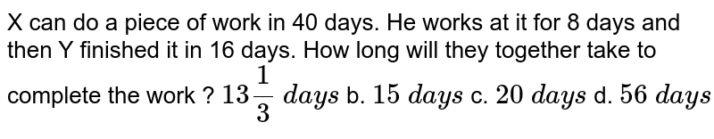 X can do a piece of work in 40 days. He works at   it for 8 days and then Y finished it in 16 days. How long will they together   take to complete the work ?  `13 1/3\ d a y s` b. `15\ d a y s` c. `20\ d a y s` d. `56\ d a y s`