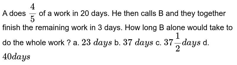 A does `4/5` of a work in 20 days. He then calls B and they together finish the remaining work in 3 days. How long B alone would take to do the whole work ?  a. `23\ d a y s` b. `37\ d a y s` c. `37 1/2 d a y s` d. `40 d a y s`
