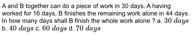 A and B together can do a piece of work in 30 days. A having worked for 16 days, B finishes the remaining work alone in 44 days. In how many days shall B finish the whole work alone ?  a. `30\ d a y s` b. `40\ d a y s` c. `60\ d a y s` d. `70\ d a y s`