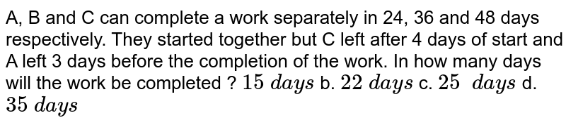 A, B and C can complete a work separately in 24,   36 and 48 days respectively. They started together but C left after 4 days of   start and A left 3 days before the completion of the work. In how many days   will the work be completed ?  `15\ d a y s` b. `22\ d a y s` c. `25\ \ d a y s` d. `35\ d a y s`