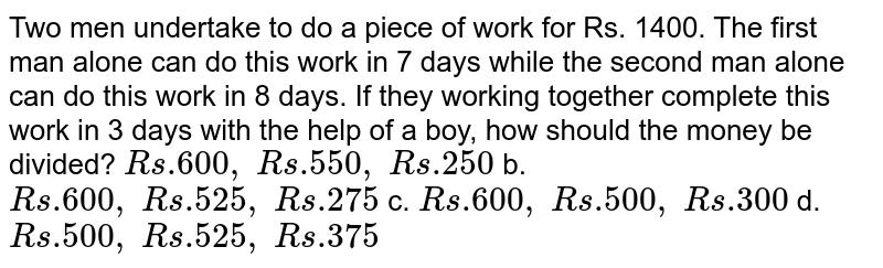 Two men undertake to do a piece of work for Rs.   1400. The first man alone can do this work in 7 days while the second man   alone can do this work in 8 days. If they working together complete this work   in 3 days with the help of a boy, how should the money be divided? `R s .600 ,\ R s .550 ,\ R s .250` b. `R s .600 ,\ R s .525 ,\ R s .275`  c. `R s .600 ,\ R s .500 ,\ R s .300` d. `R s .500 ,\ R s .525 ,\ R s .375`