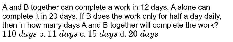 A and B together can complete a work in 12 days. A   alone can complete it in 20 days. If B does the work only for half a day   daily, then in how many days A and B together will complete the work? `110\ d a y s` b. `11\ d a y s` c. `15\ d a y s` d. `20\ d a y s`