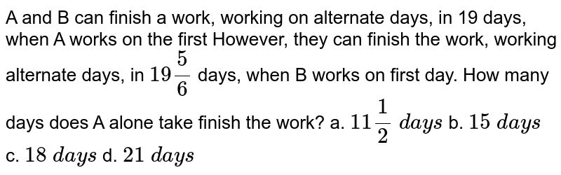 A and B can finish a work, working on alternate days, in 19 days, when A works on the first However, they can finish the work, working alternate days, in `19 5/6` days, when B works on first day. How many days does A alone take finish the work?  a. `11 1/2\ d a y s` b. `15\ d a y s\ ` c. `18\ d a y s` d. `21\ d a y s`