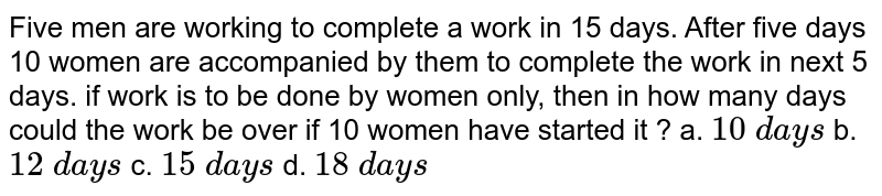 Five men are working to complete a work in 15 days.   After five days 10 women are accompanied by them to complete the work in next   5 days. if work is to be done by women only, then in how many days could the   work be over if 10 women have started it ?  a. `10\ d a y s` b. `12\ d a y s` c. `15\ d a y s` d. `18\ d a y s`