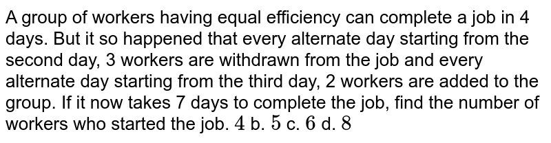 A group of workers having equal efficiency can   complete a job in 4 days. But it so happened that every alternate day   starting from the second day, 3 workers are withdrawn from the job and every   alternate day starting from the third day, 2 workers are added to the group.   If it now takes 7 days to complete the job, find the number of workers who   started the job.  `4` b. `5` c. `6` d. `8`