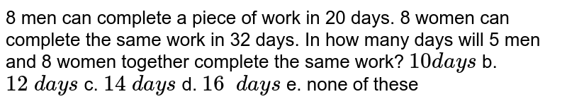 8 men can complete a piece of work in 20 days. 8   women can complete the same work in 32 days. In how many days will 5 men and   8 women together complete the same work? `10 d a y s` b. `12\ d a y s` c. `14\ d a y s` d. `16\ \ d a y s`  e. none of   these