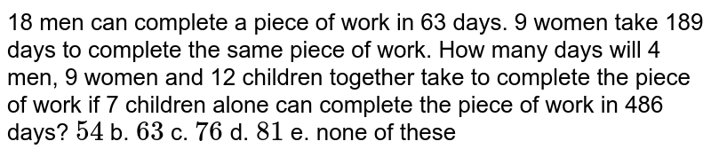 18 men can complete a piece of work in 63 days. 9   women take 189 days to complete the same piece of work. How many days will 4   men, 9 women and 12 children together take to complete the piece of work if 7   children alone can complete the piece of work in 486 days? `54` b. `63` c. `76` d. `81` e. none of   these